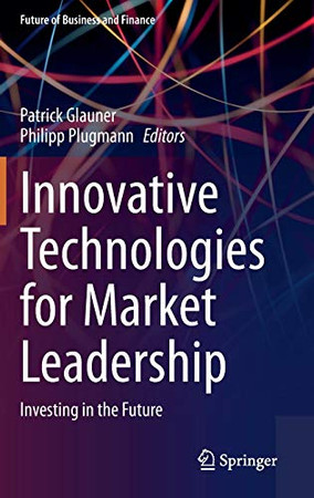Innovative Technologies for Market Leadership: Investing in the Future (Future of Business and Finance)