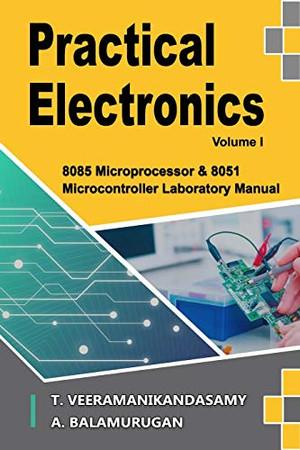 Practical Electronics (Volume I): 8085 Microprocessor & 8051 Microcontroller Laboratory Manual