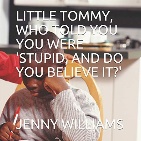 LITTLE TOMMY, WHO TOLD YOU YOU WERE 'STUPID, AND DO YOU BELIEVE IT?'