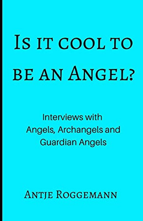 Is It Cool To Be An Angel?: Interviews with Angels, Archangels and Guardian Angels