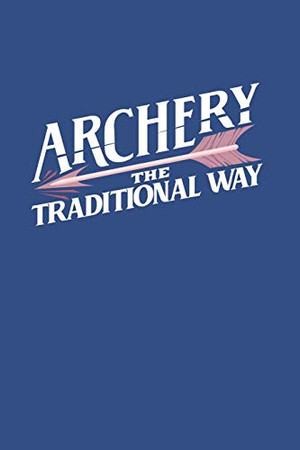 Archery The Traditional Way: Notebook Compact 6 x 9 inches Blood Pressure Log 120 Cream Paper (Diary, Notebook, Composition Book, Writing Tablet)