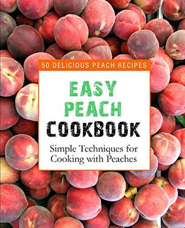 Easy Peach Cookbook: 50 Delicious Peach Recipes (2nd Edition)