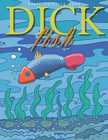 Dick fish: The most funny book for grown ups about penis fishes swimming around the pleasure ocean