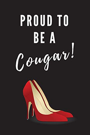 Proud To Be A Cougar!: Fun Notebook Gift For Women Who Date Younger Men