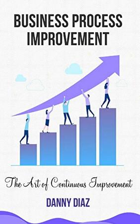 Business Process Improvement: The Art of Continuous Improvement