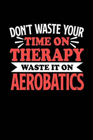 Don't Waste Your Time On Therapy Waste It On Aerobatics: Notebook and Journal 120 Pages College Ruled Line Paper Gift for American Football Fans and Coaches