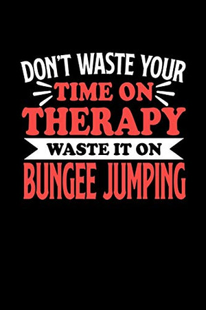 Don't Waste Your Time On Therapy Waste It On Bungee Jumping: Notebook and Journal 120 Pages College Ruled Line Paper Gift for Bungee Jumping Fans and Coaches