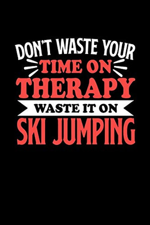 Don't Waste Your Time On Therapy Waste It On Ski Jumping: Notebook and Journal 120 Pages College Ruled Line Paper Gift for Ski Jumping Fans and Coaches