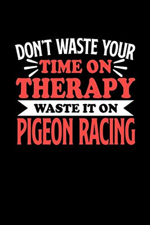 Don't Waste Your Time On Therapy Waste It On Pigeon Racing: Notebook and Journal 120 Pages College Ruled Line Paper Gift for Pigeon Racing Fans and Coaches