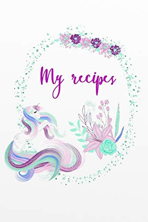 My recipes: Unicorn - Licorne - Cookbook Recipe book to fill out yourself for teenagers - teenagers and everyone who likes to cook and bake - With table of contents