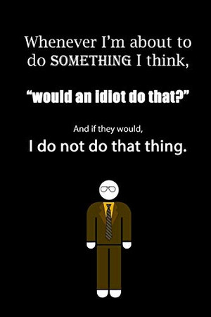 """Whenever I'm about to do something I think, """"would an idiot do that?"""" And if they would, I do not do that thing."""