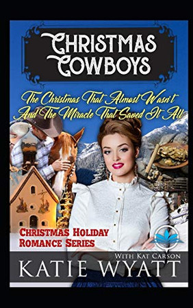 The Christmas That Almost Wasn't And The Miracle That Saved It All (Christmas Cowboys Holiday Romance Series)