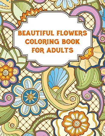 Beautiful Flowers Coloring Book For Adults: An Flowers Coloring Book For Adults with Flower Collection, Stress Relieving Flower Designs for Relaxation