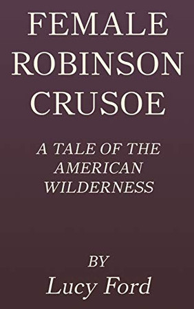 Female Robinson Crusoe: A Tale of the American Wilderness