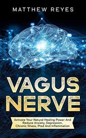 Vagus Nerve: Activate Your Natural Healing Power And Reduce Anxiety, Depression, Chronic Illness, Ptsd And Inflammation