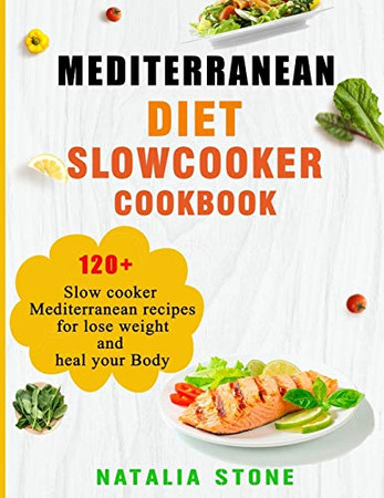 Mediterranean Diet Slow Cooker Cookbook: 120+ Slow cooker Mediterranean recipes for lose weight and heal your Body