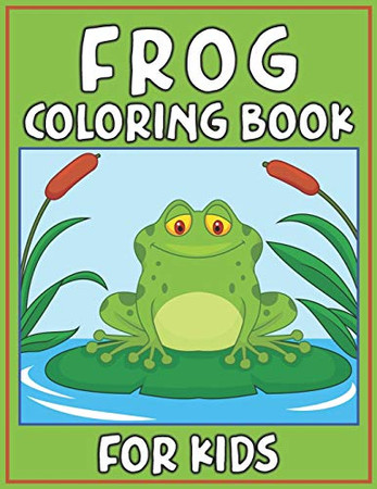 Frog Coloring Book for Kids: Fun Children's Coloring Book for Toddlers & Kids Ages 3-8 with 40 Pages to Color Beautiful 40 Frog illustrations