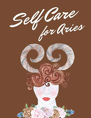 Self Care For Aries: Astrology Self Care Wellness Notebook | Activities | Tips | Mental Health | Anxiety | Plan | Wheel | Rejuvenation | Refresh | Realignment | Grounded and Happy | Emotional Care