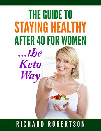 The Guide To Staying Healthy After 40 For Women...The Keto Way: Live your best life.