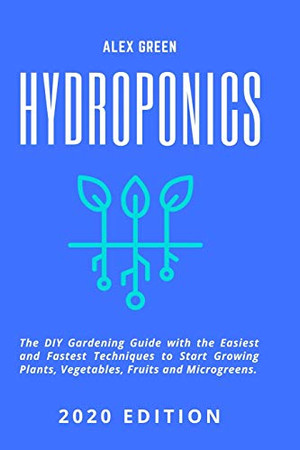 Hydroponics: The DIY Gardening Guide with the Easiest and Fastest Techniques to Start Growing Plants, Vegetables, Fruits and Microgreens.