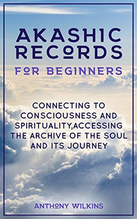 Akashic Records for Beginners: Connecting to Consciousness and Spirituality,Accessing the Archive of the Soul and its Journey