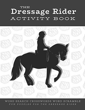 The Dressage Rider Activity Book: Word Search Crosswords Word Scramble Fun Puzzles for the Dressage Rider | Horse Show Gift for Relaxation and Stress Relief (Horse Sports Activity Books)
