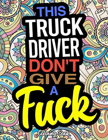 This Truck Driver Don't Give A Fuck: A Coloring Book For Truckers