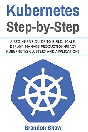 Kubernetes Step-by-Step: A Beginner's Guide to Build, Scale, Deploy, Manage Production-Ready Kubernetes Clusters and Application.