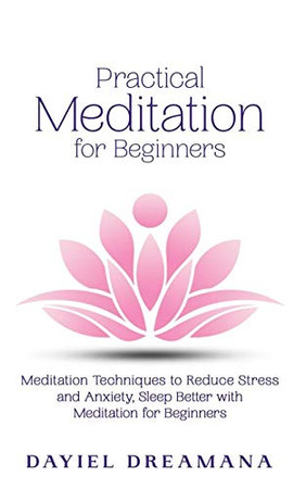 Practical Meditation for Beginners: Meditation Techniques to Reduce Stress and Anxiety Sleep Better with Meditation for Beginners