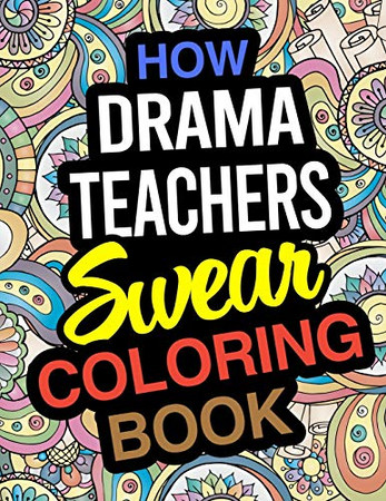 How Drama Teachers Swear Coloring Book: A Coloring Book For Drama & Theatre Instructors