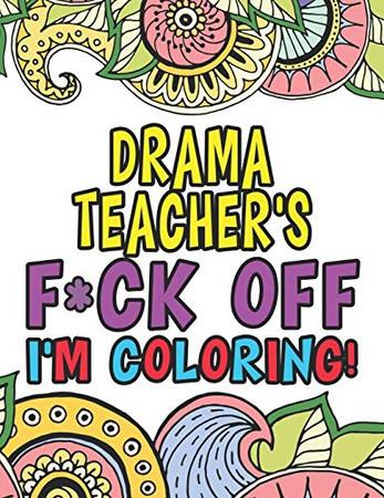 Drama Teacher's Fuck Off I'm Coloring: Coloring Books For Drama & Theatre Teachers