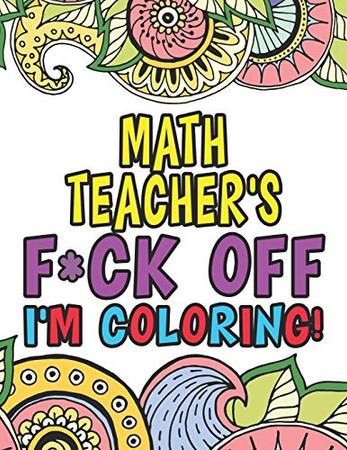 Math Teacher's Fuck Off I'm Coloring: Coloring Books For Math Teachers