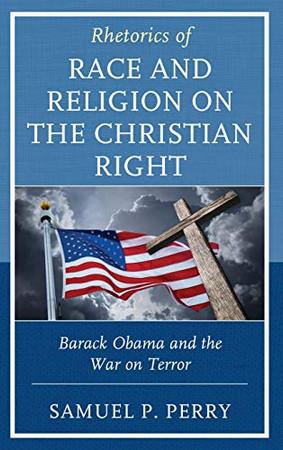 Rhetorics of Race and Religion on the Christian Right: Barack Obama and the War on Terror (Rhetoric, Race, and Religion)