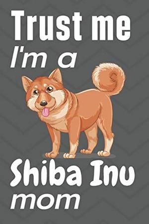 Trust me, I'm a Shiba Inu mom: For Shiba Inu Dog Fans