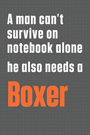 A man can't survive on notebook alone he also needs a Boxer: For Boxer Dog Fans