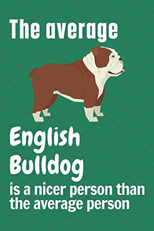 The average English Bulldog is a nicer person than the average person: For English Bulldog Fans