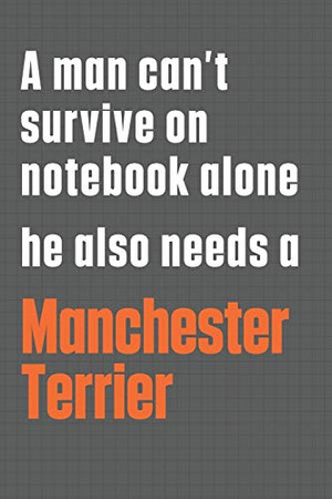 A man can't survive on notebook alone he also needs a Manchester Terrier: For Manchester Terrier Dog Fans