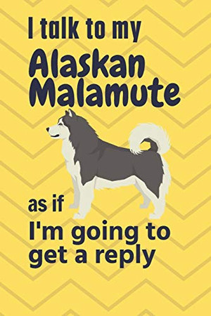 I talk to my Alaskan Malamute as if I'm going to get a reply: For Alaskan Malamute Puppy Fans