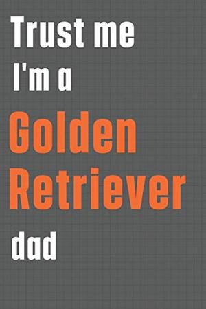 Trust me I'm a Golden Retriever dad: For Golden Retriever Dog Dad
