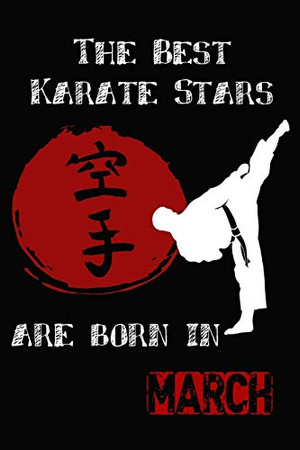 The Best Karate Stars Are Born In March: Karate Gifts for Boys and girls, notebook Gifts for youth and kids (Sized at 6 x 9, 120 pages, Softcover, Flexible Paperback)
