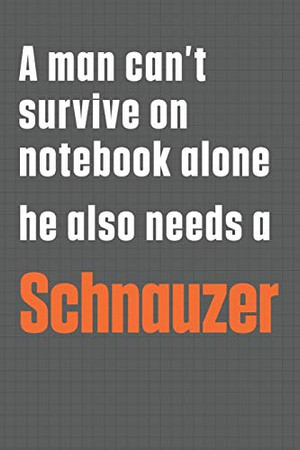 A man can't survive on notebook alone he also needs a Schnauzer: For Schnauzer Dog Fans