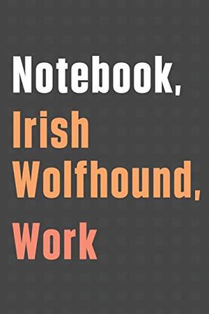 Notebook, Irish Wolfhound, Work: For Irish Wolfhound Dog Fans