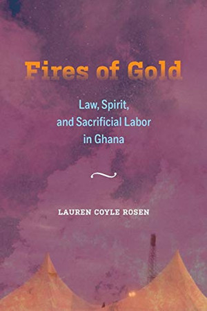 Fires of Gold: Law, Spirit, and Sacrificial Labor in Ghana (Volume 4) (Atelier: Ethnographic Inquiry in the Twenty-First Century)
