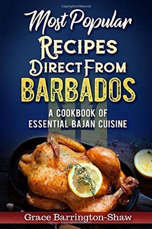 Most Popular Recipes Direct from Barbados: A Cookbook of Essential Bajan Cuisine