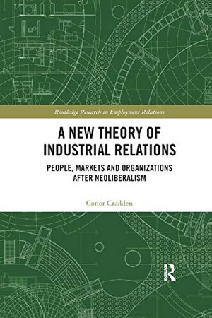 A New Theory of Industrial Relations: People, Markets and Organizations after Neoliberalism (Routledge Research in Employment Relations)