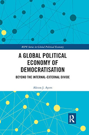 A Global Political Economy of Democratisation: Beyond the Internal-External Divide (Ripe Series in Global Political Economy)