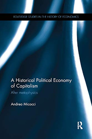 A Historical Political Economy of Capitalism: After metaphysics (Routledge Studies in the History of Economics)