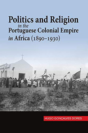 Politics and Religion in the Portuguese Colonial Empire in Africa (1890–1930) (Portuguese-Speaking World: Its History, Politics & Culture)