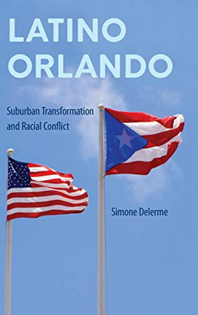 Latino Orlando: Suburban Transformation and Racial Conflict (Southern Dissent)