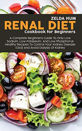 Renal Diet Cookbook For Beginners: A Complete Beginners Guide To Only Low Sodium, Low Potassium, And Low Phosphorus Healthy Recipes To Control Your Kidney Disease (Ckd) And Avoid Dialysis Of Kidney - Hardcover